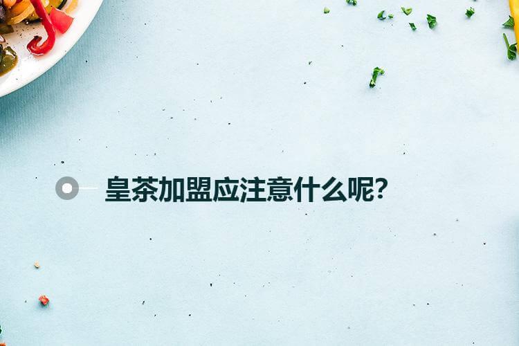 皇茶加盟应注意什么呢?