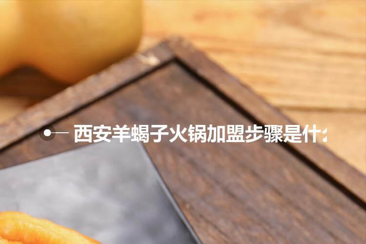 西安羊蝎子火锅加盟步骤是什么?