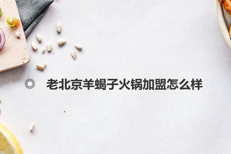 老北京羊蝎子火锅加盟怎么样