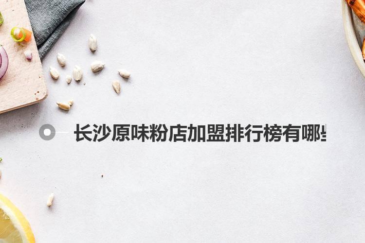 长沙原味粉店加盟排行榜有哪些