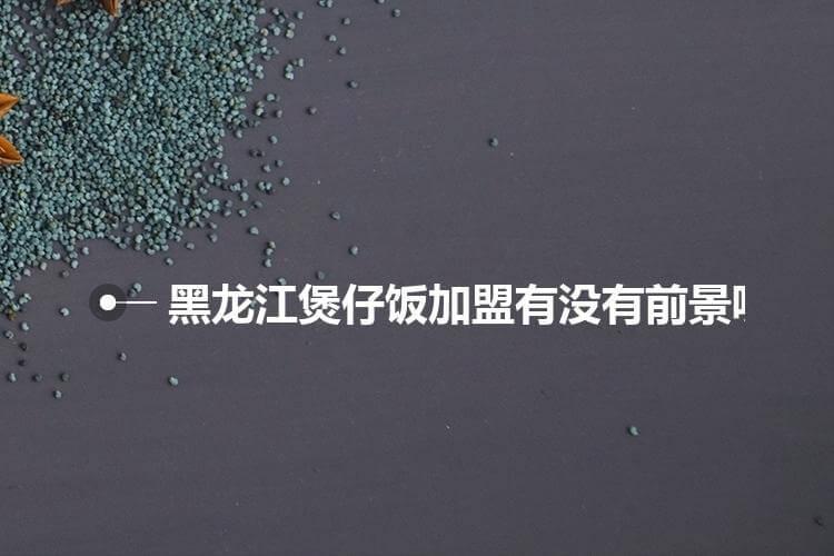 黑龙江煲仔饭加盟有没有前景呢