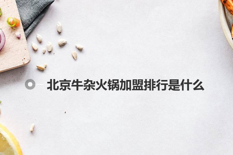 北京牛杂火锅加盟排行是什么