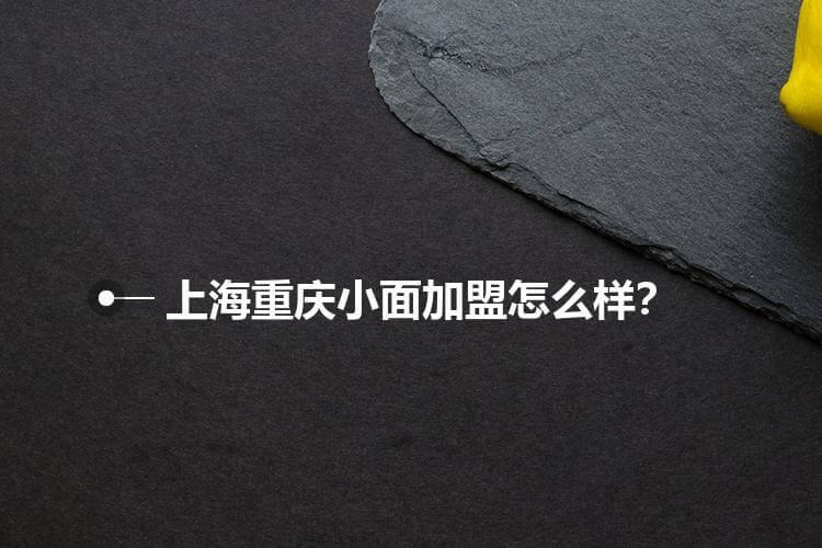 上海重庆小面加盟怎么样?