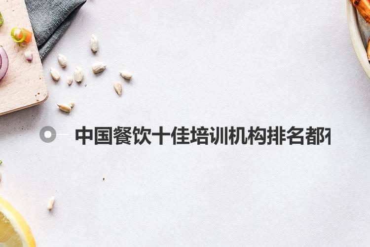 中国餐饮十佳培训机构排名都有谁呢