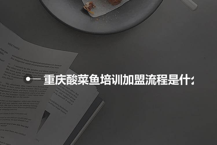 重庆酸菜鱼培训加盟流程是什么?
