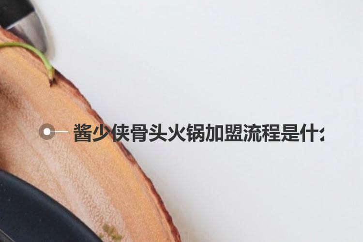 酱少侠骨头火锅加盟流程是什么